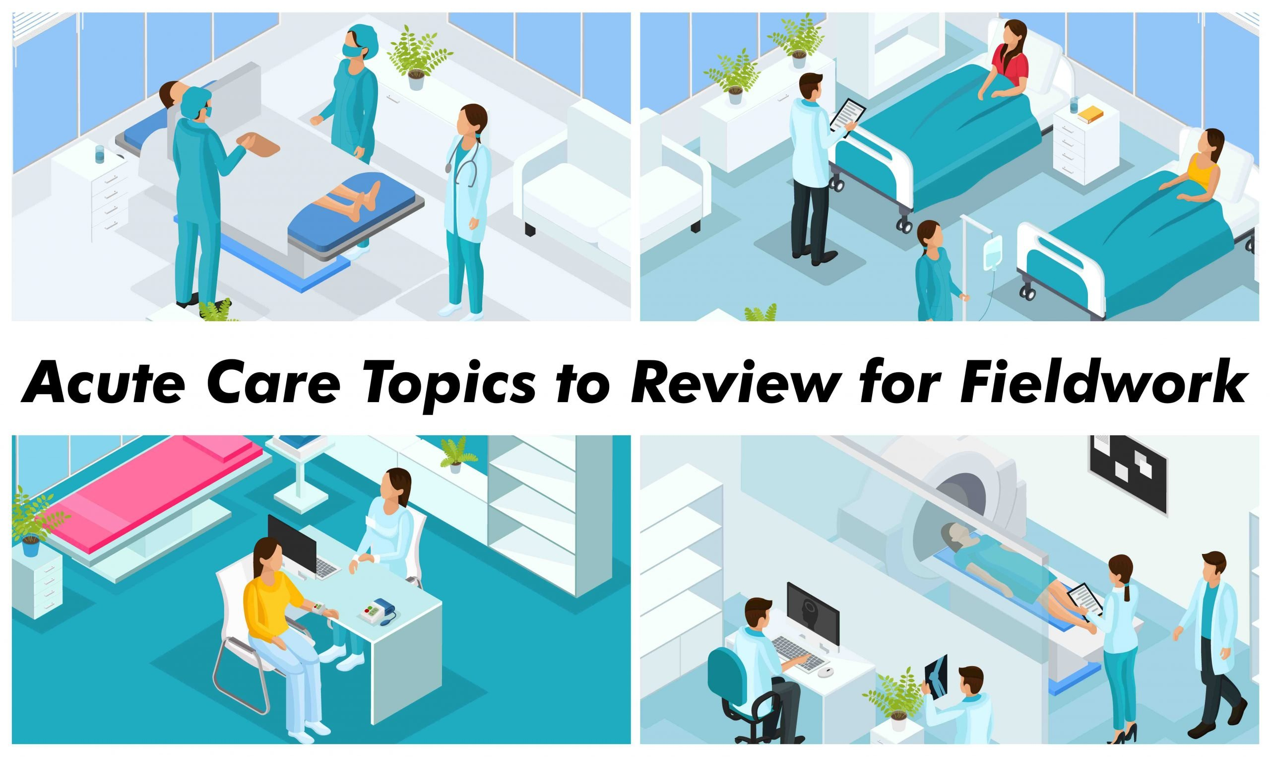 Acute Care Topics Review Fieldwork